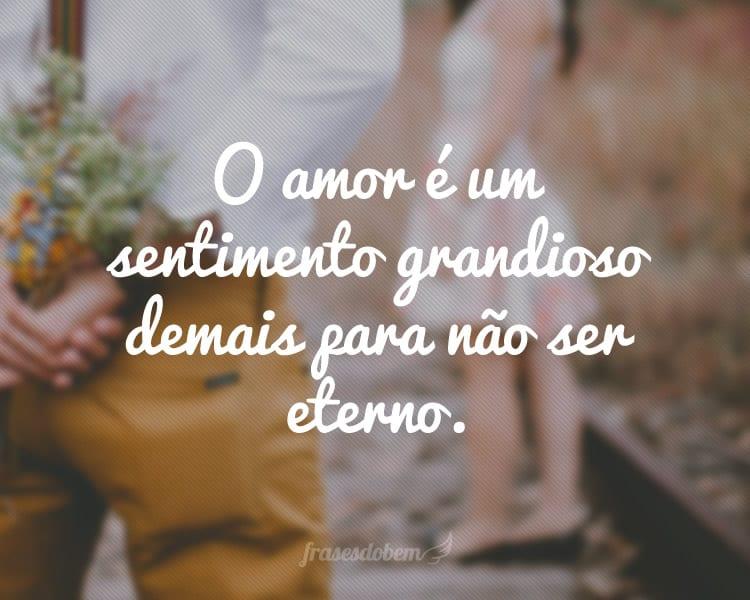 O amor é um sentimento grandioso demais para não ser eterno.