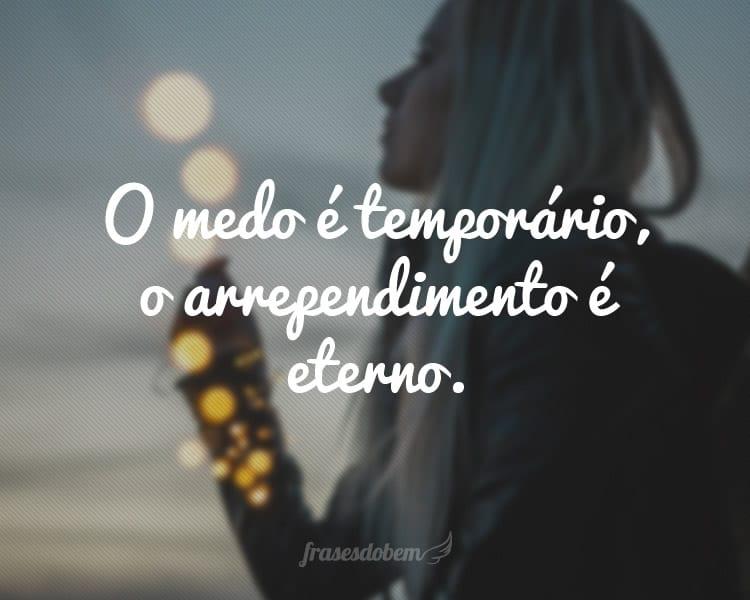 O medo é temporário, o arrependimento é eterno.