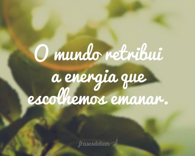 O mundo retribui a energia que escolhemos emanar.