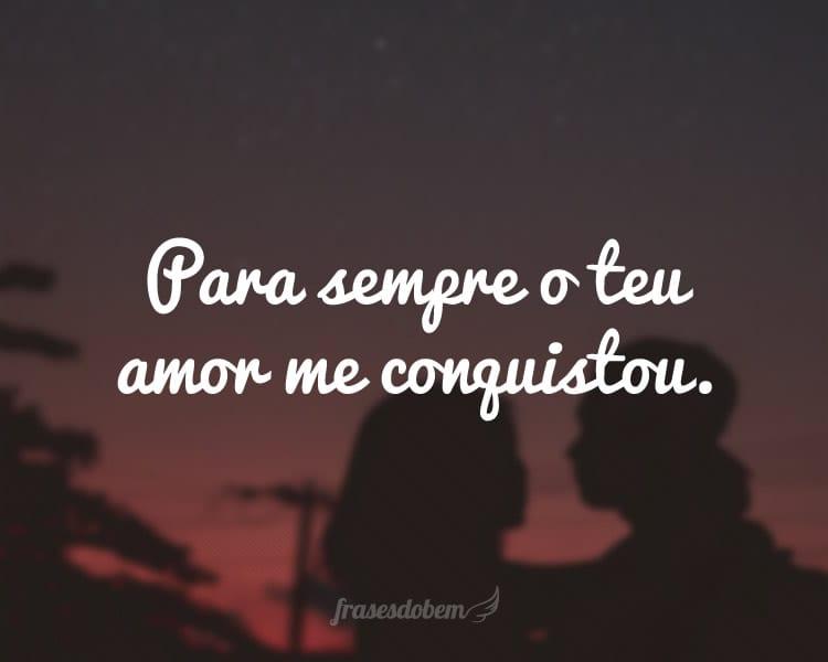 Para sempre o teu amor me conquistou.
