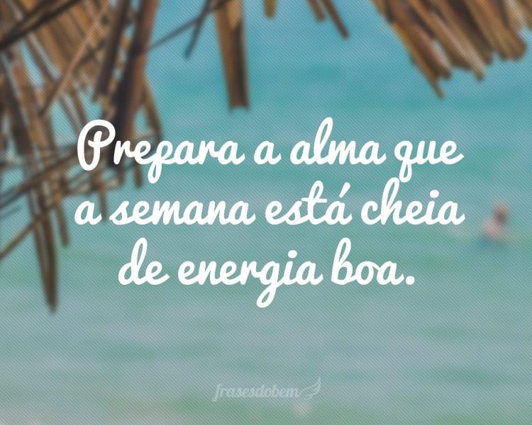 Prepara a alma que a semana está cheia de energia boa.