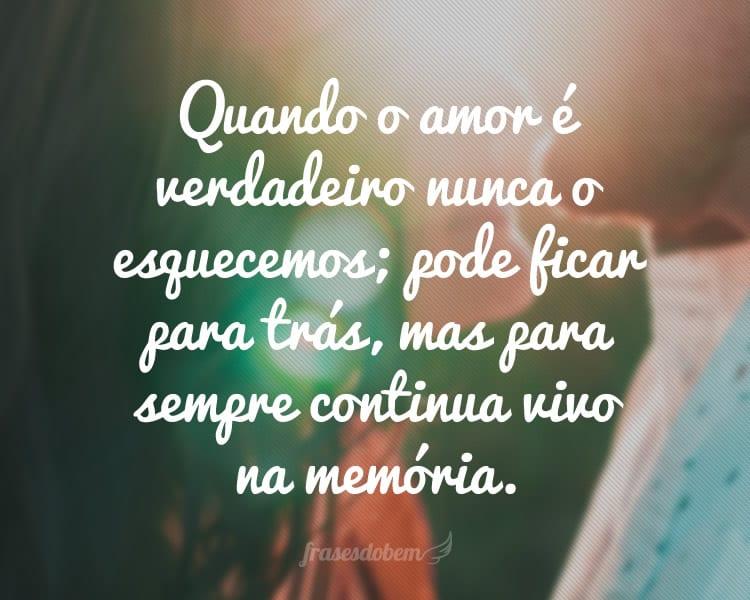 Quando o amor é verdadeiro nunca o esquecemos; pode ficar para trás, mas para sempre continua vivo na memória.