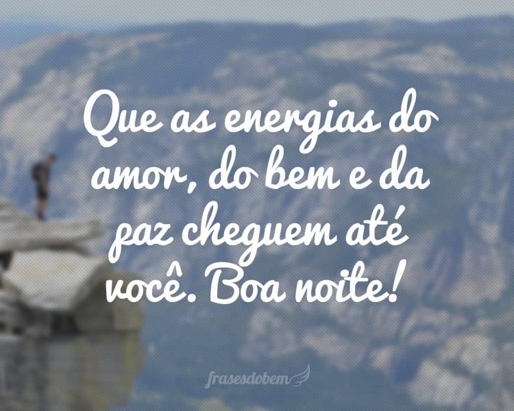 Que as energias do amor, do bem e da paz cheguem até você. Boa noite!