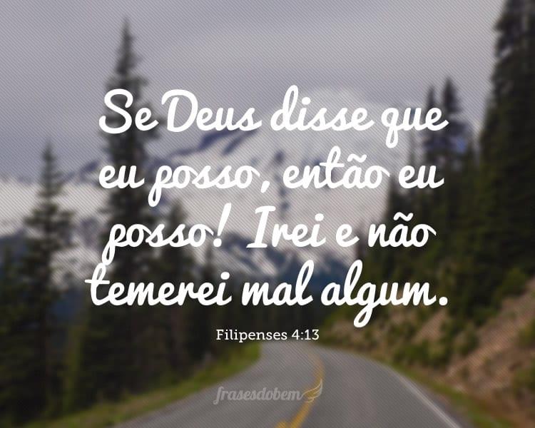 Se Deus disse que eu posso, então eu posso! Irei e não temerei mal algum. (Filipenses 4:13)