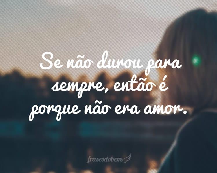 Se não durou para sempre, então é porque não era amor.