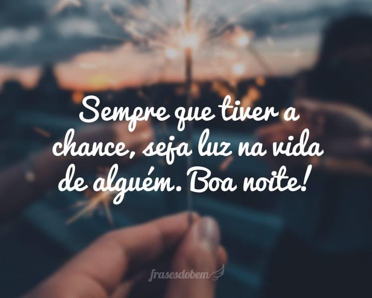 Sempre que tiver a chance, seja luz na vida de alguém. Boa noite!