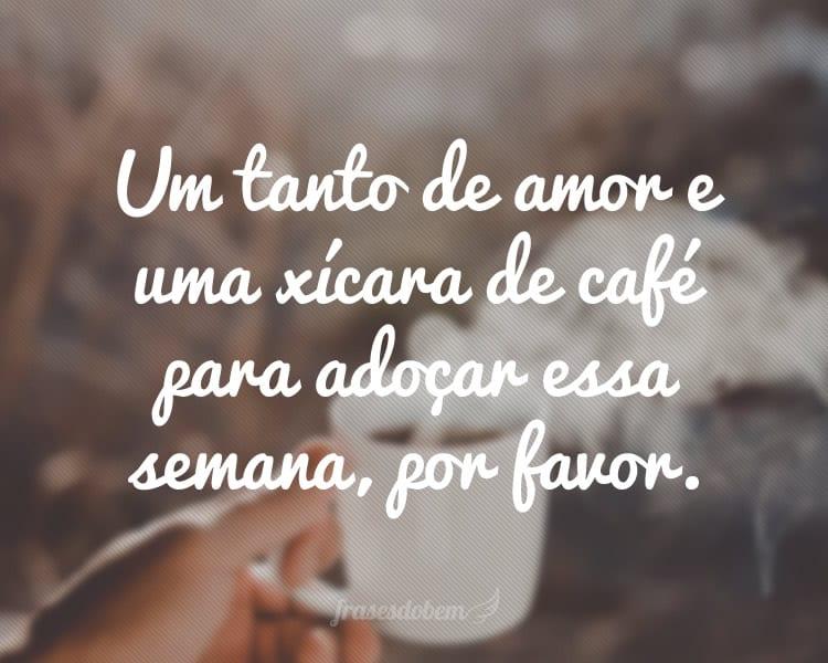 Um tanto de amor e uma xícara de café para adoçar essa semana, por favor.
