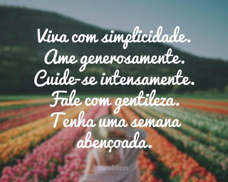 Viva com simplicidade. Ame generosamente. Cuide-se intensamente. Fale com gentileza. Tenha uma semana abençoada.
