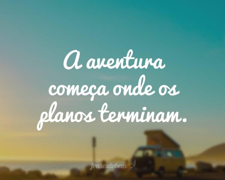 A aventura começa onde os planos terminam.