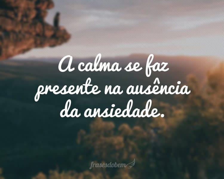 A calma se faz presente na ausência da ansiedade.