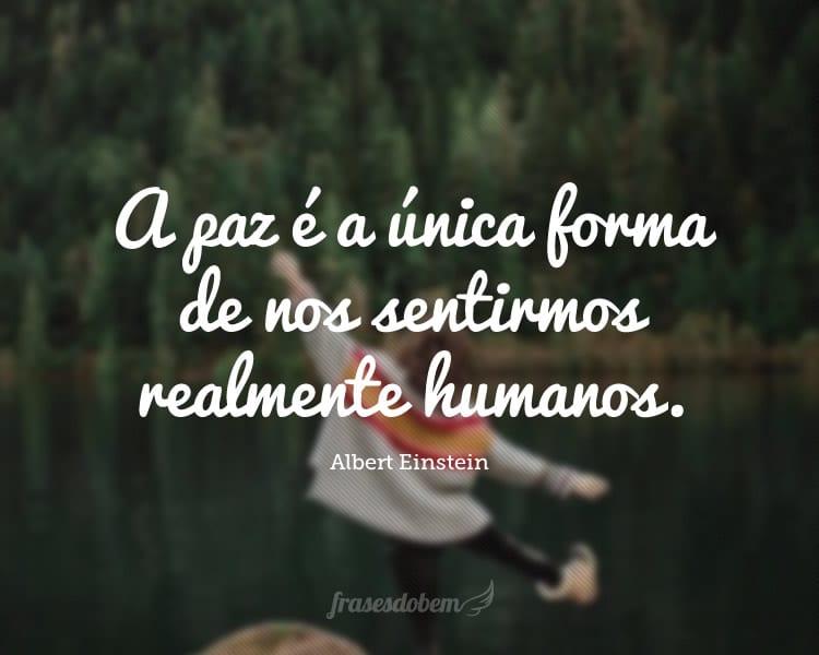 A paz é a única forma de nos sentirmos realmente humanos.