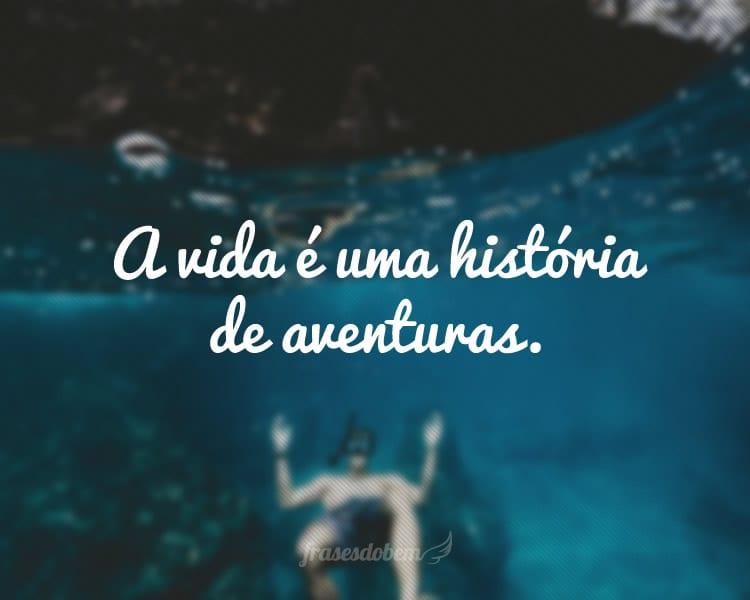 A vida é uma história de aventuras.