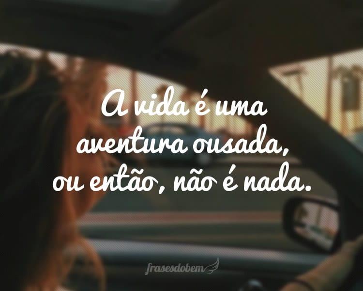 A vida é uma aventura ousada, ou então, não é nada.
