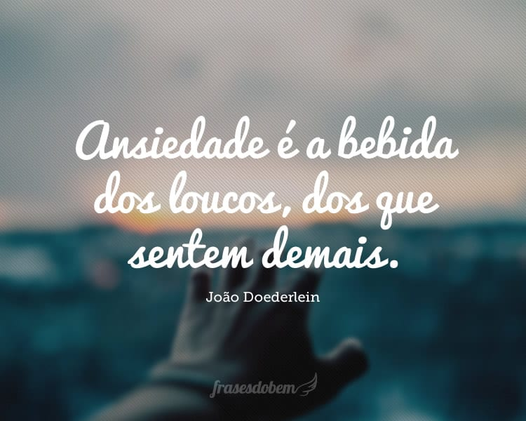 Ansiedade é a bebida dos loucos, dos que sentem demais.