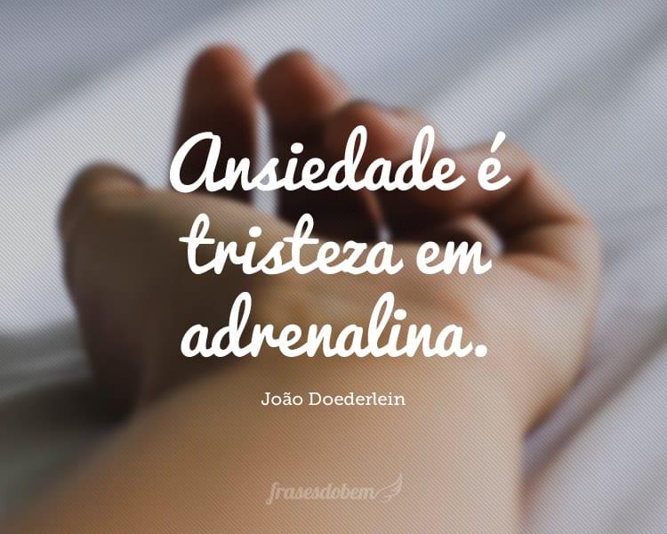 Ansiedade é tristeza em adrenalina.