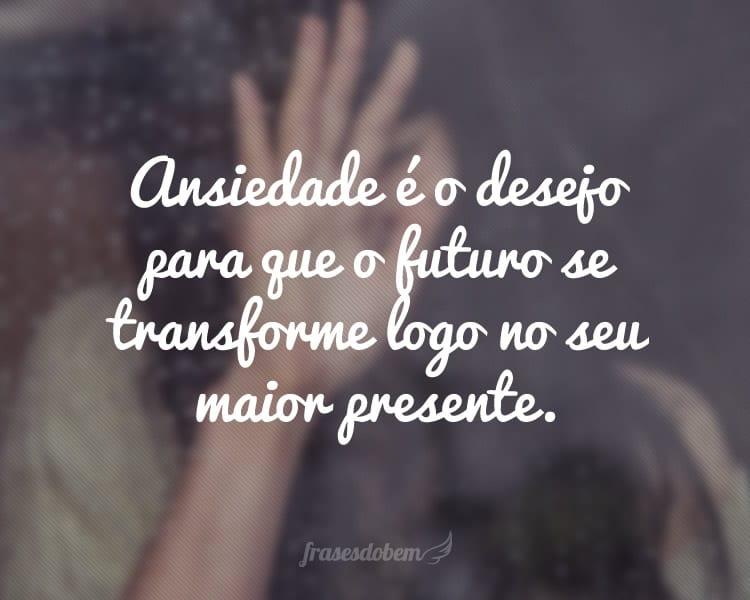 Ansiedade é o desejo para que o futuro se transforme logo no seu maior presente.