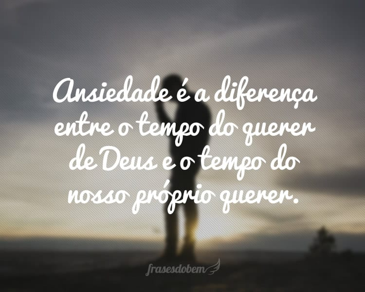 Ansiedade é a diferença entre o tempo do querer de Deus e o tempo do nosso próprio querer.