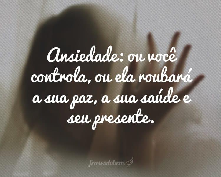 Ansiedade: ou você controla, ou ela roubará a sua paz, a sua saúde e seu presente.