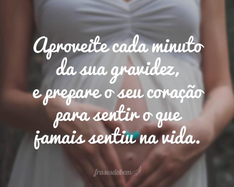 Aproveite cada minuto da sua gravidez, e prepare o seu coração para sentir o que jamais sentiu na vida.