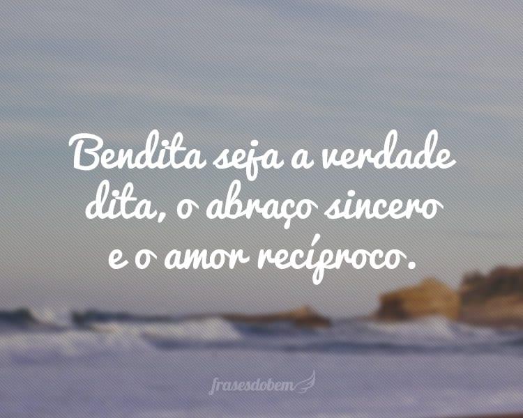 Bendita seja a verdade dita, o abraço sincero e o amor recíproco.