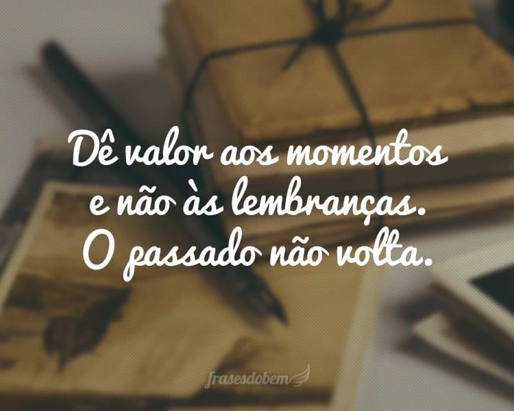 Dê valor aos momentos e não às lembranças. O passado não volta.