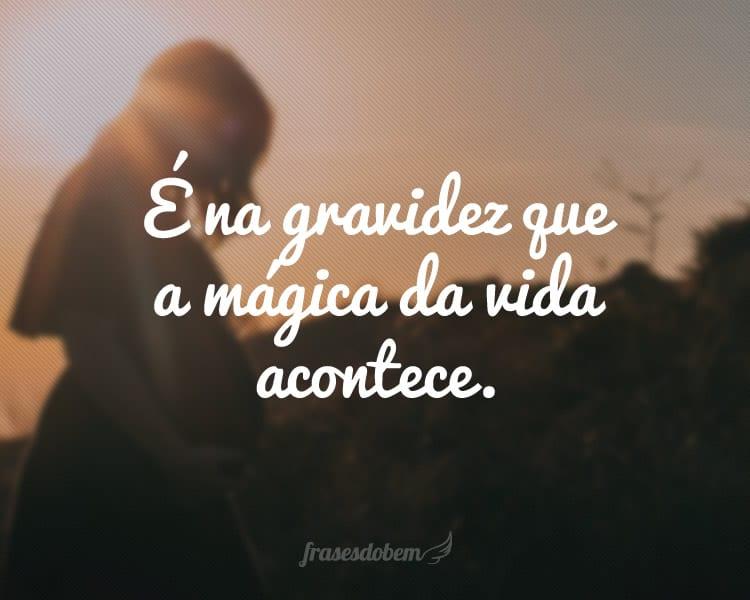 É na gravidez que a mágica da vida acontece.