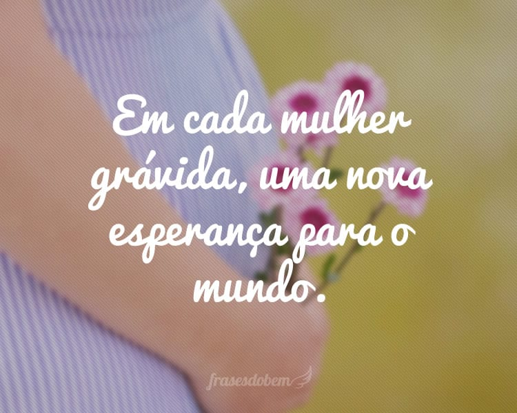 Em cada mulher grávida, uma nova esperança para o mundo.