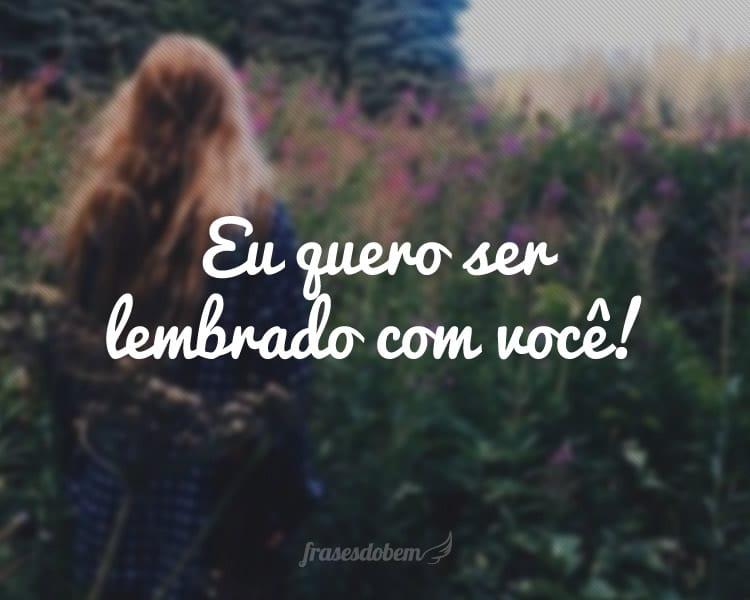 Eu quero ser lembrado com você!