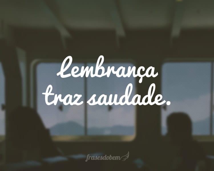 Lembrança traz saudade.