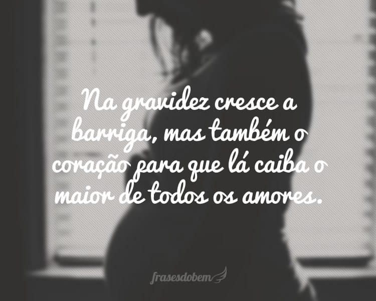 Na gravidez cresce a barriga, mas também o coração para que lá caiba o maior de todos os amores.