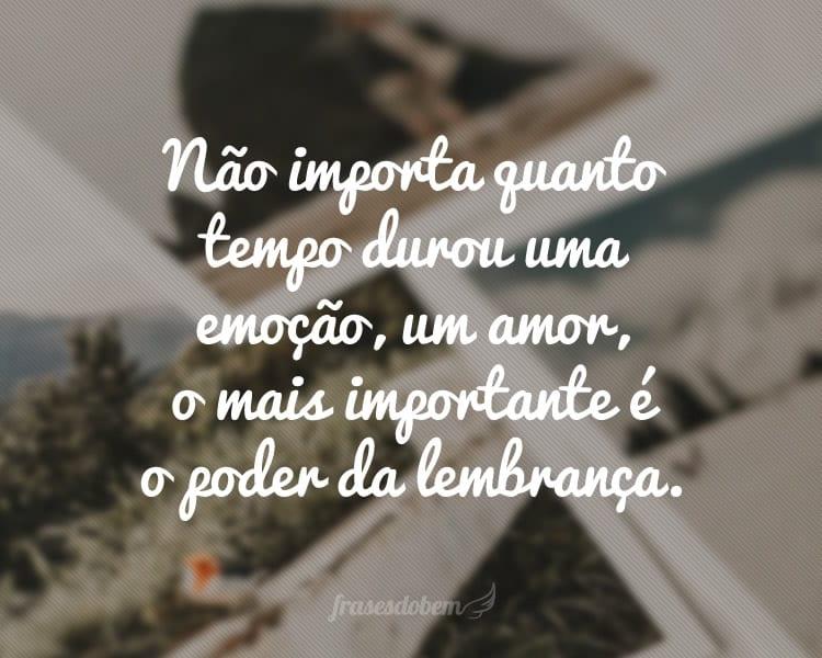 Não importa quanto tempo durou uma emoção, um amor, o mais importante é o poder da lembrança.