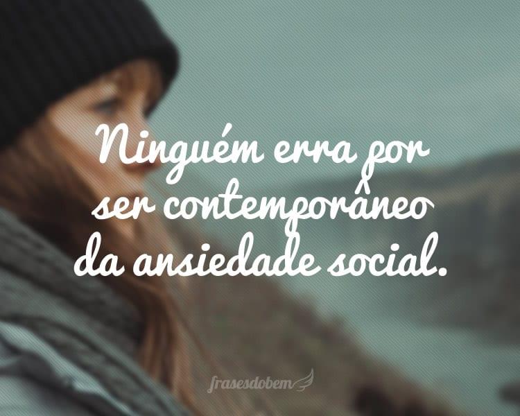 Ninguém erra por ser contemporâneo da ansiedade social.