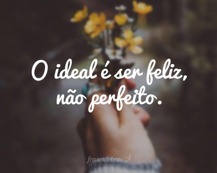 O ideal é ser feliz, não perfeito.