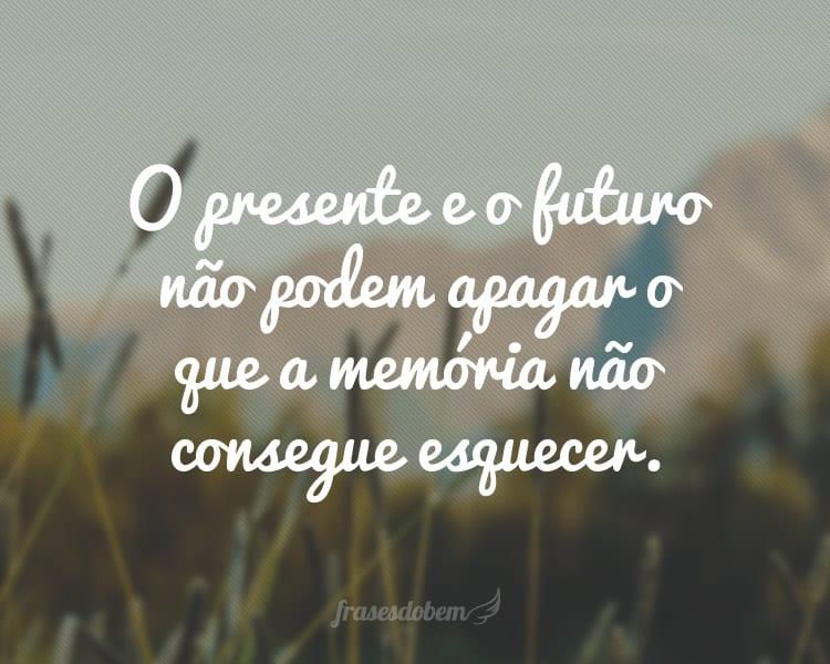 O presente e o futuro não podem apagar o que a memória não consegue esquecer.