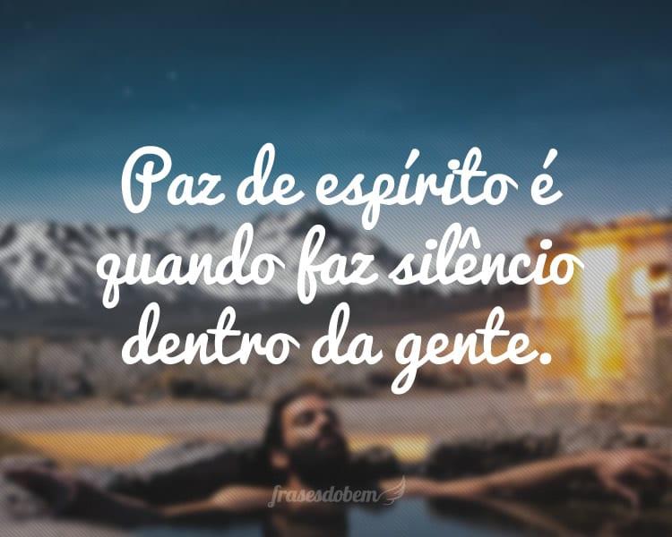 Paz de espírito é quando faz silêncio dentro da gente.