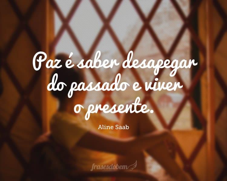 Paz é saber desapegar do passado e viver o presente.