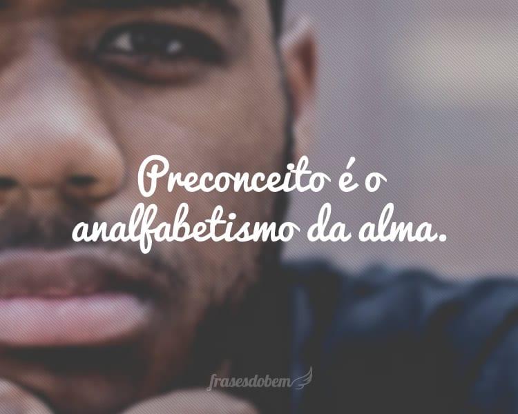 Preconceito é o analfabetismo da alma.
