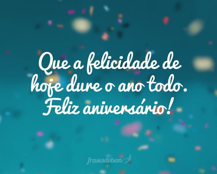 Que a felicidade de hoje dure o ano todo. Feliz aniversário!