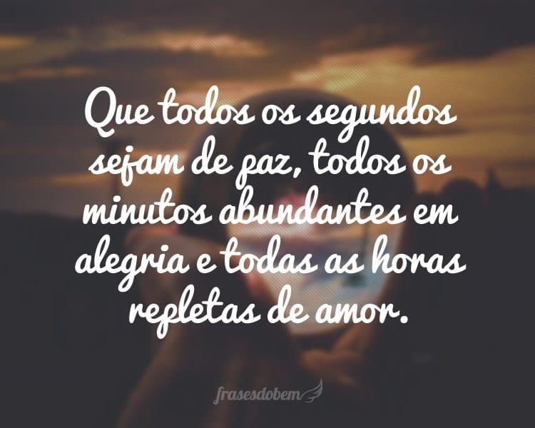 Que todos os segundos sejam de paz, todos os minutos abundantes em alegria e todas as horas repletas de amor.