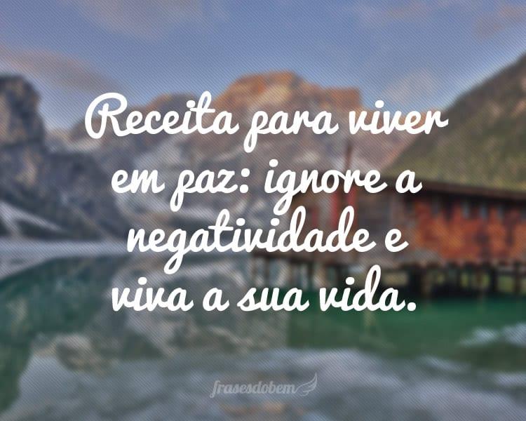 Receita para viver em paz: ignore a negatividade e viva a sua vida.