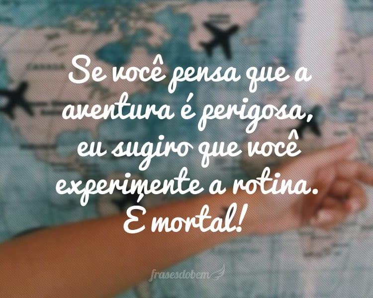 Se você pensa que a aventura é perigosa, eu sugiro que você experimente a rotina. É mortal!
