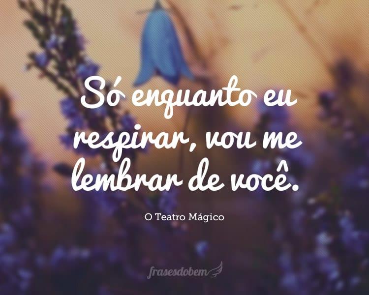 Só enquanto eu respirar, vou me lembrar de você.