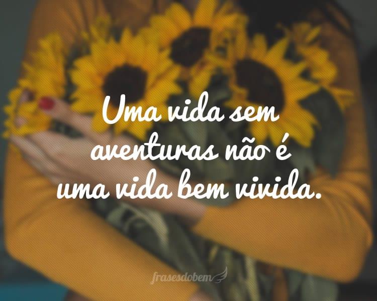 Uma vida sem aventuras não é uma vida bem vivida.