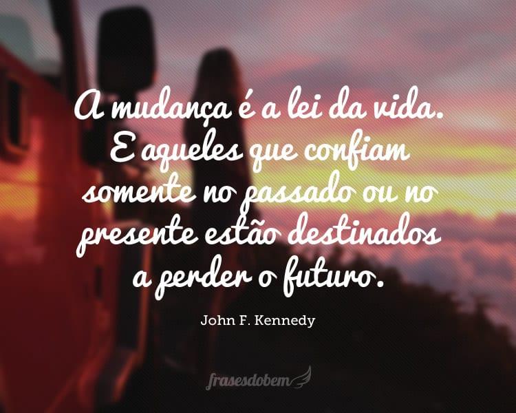 A mudança é a lei da vida. E aqueles que confiam somente no passado ou no presente estão destinados a perder o futuro.