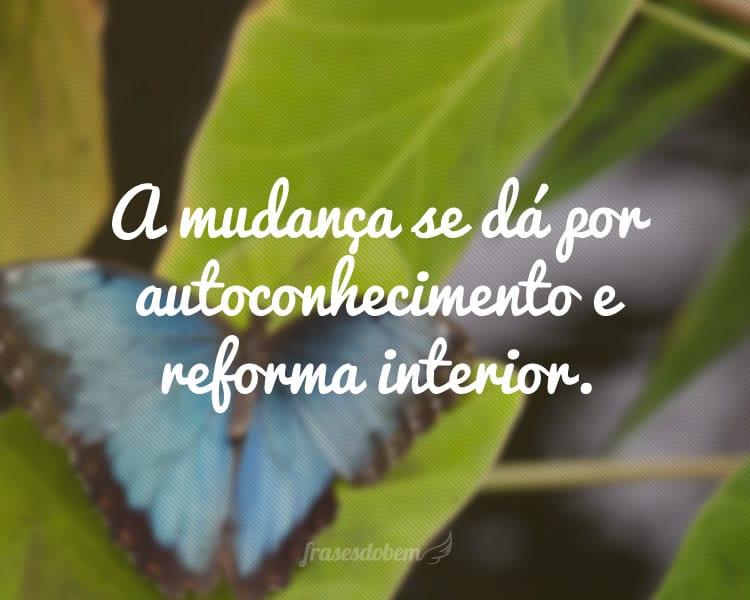 A mudança se dá por autoconhecimento e reforma interior.