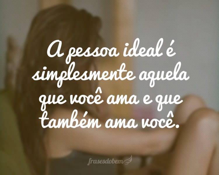 A pessoa ideal é simplesmente aquela que você ama e que também ama você.