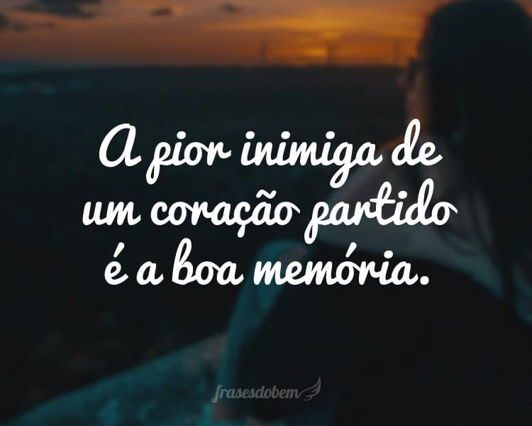 A pior inimiga de um coração partido é a boa memória.