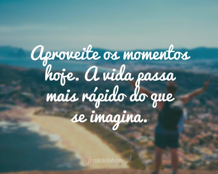 Aproveite os momentos hoje. A vida passa mais rápido do que se imagina.
