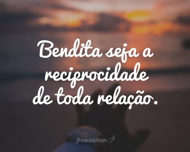 Bendita seja a reciprocidade de toda relação.