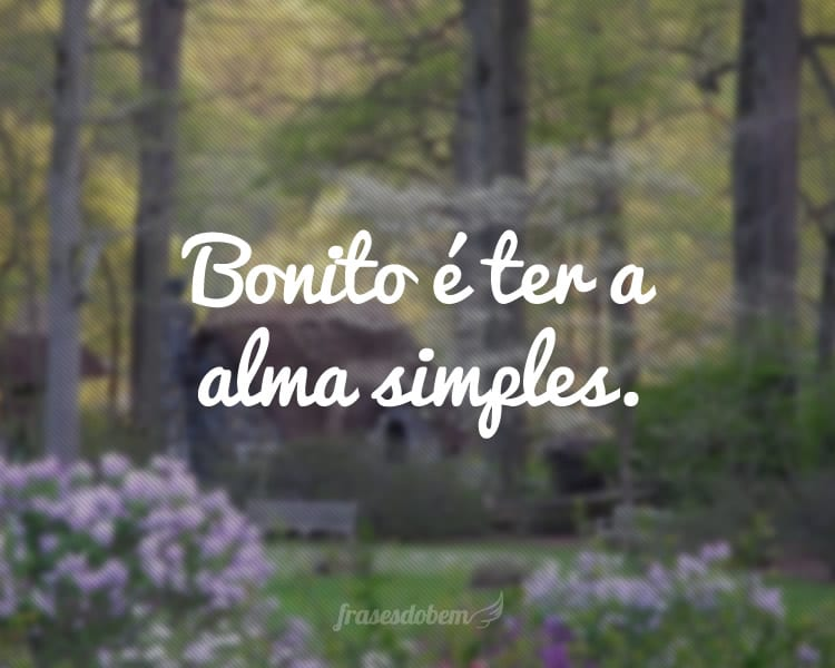 Bonito é ter a alma simples.
